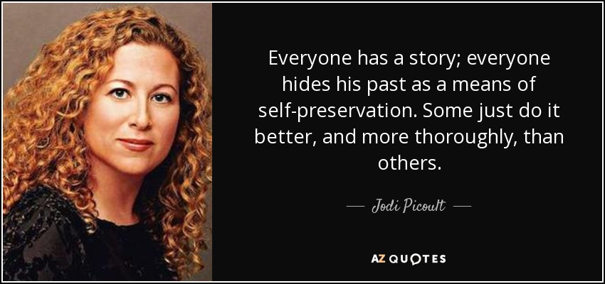 Everyone has a story; everyone hides his past as a means of self-preservation. Some just do it better, and more thoroughly, than others. - Jodi Picoult