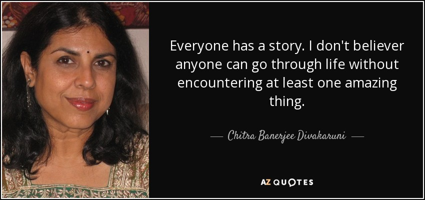 Everyone has a story. I don't believer anyone can go through life without encountering at least one amazing thing. - Chitra Banerjee Divakaruni