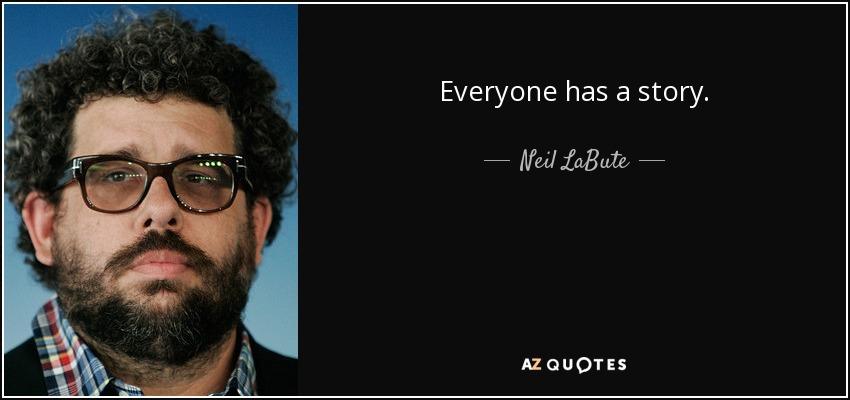 Everyone has a story. - Neil LaBute