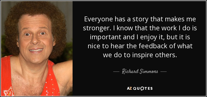 Everyone has a story that makes me stronger. I know that the work I do is important and I enjoy it, but it is nice to hear the feedback of what we do to inspire others. - Richard Simmons