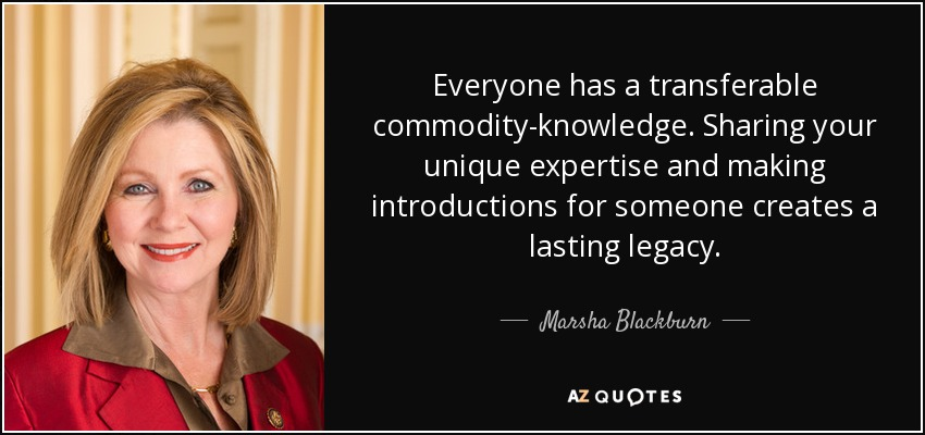 Everyone has a transferable commodity-knowledge. Sharing your unique expertise and making introductions for someone creates a lasting legacy. - Marsha Blackburn