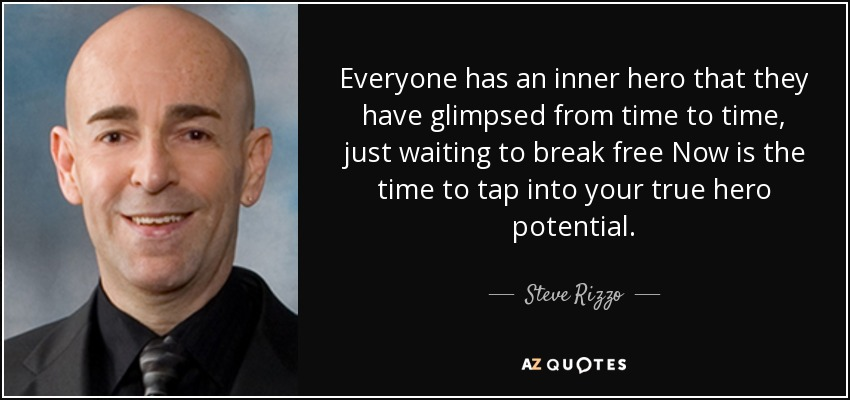 Everyone has an inner hero that they have glimpsed from time to time, just waiting to break free Now is the time to tap into your true hero potential. - Steve Rizzo