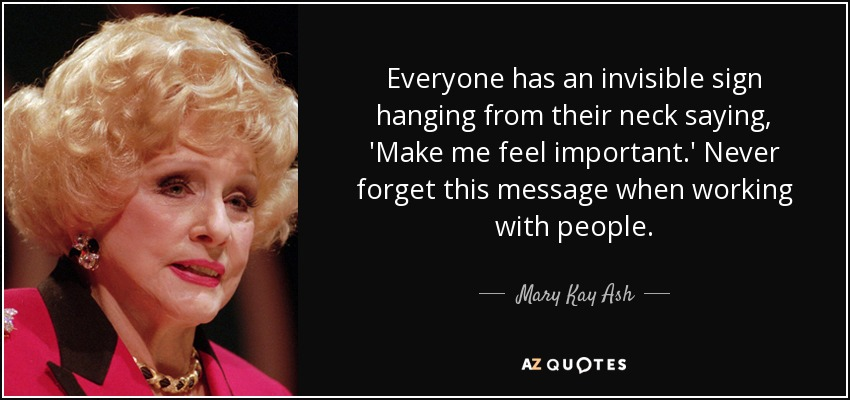 Everyone has an invisible sign hanging from their neck saying, 'Make me feel important.' Never forget this message when working with people. - Mary Kay Ash