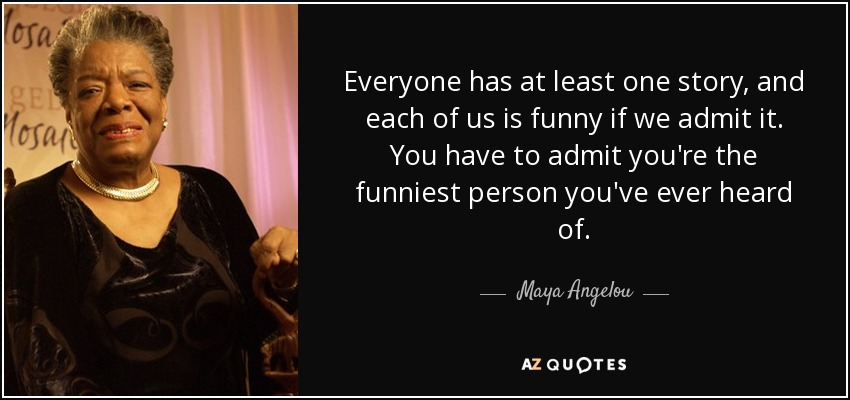 Everyone has at least one story, and each of us is funny if we admit it. You have to admit you're the funniest person you've ever heard of. - Maya Angelou