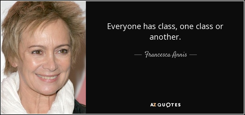 Everyone has class, one class or another. - Francesca Annis