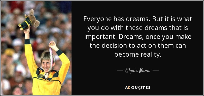 Everyone has dreams. But it is what you do with these dreams that is important. Dreams, once you make the decision to act on them can become reality. - Glynis Nunn
