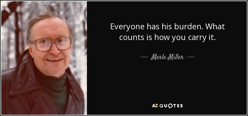 Everyone has his burden. What counts is how you carry it. - Merle Miller