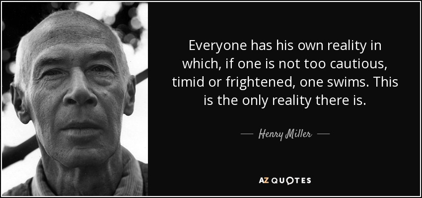 Everyone has his own reality in which, if one is not too cautious, timid or frightened, one swims. This is the only reality there is. - Henry Miller