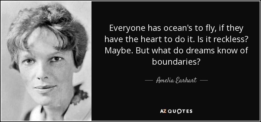 Everyone has ocean's to fly, if they have the heart to do it. Is it reckless? Maybe. But what do dreams know of boundaries? - Amelia Earhart