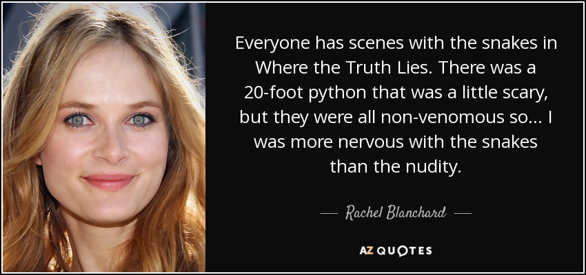 Everyone has scenes with the snakes in Where the Truth Lies. There was a 20-foot python that was a little scary, but they were all non-venomous so... I was more nervous with the snakes than the nudity. - Rachel Blanchard