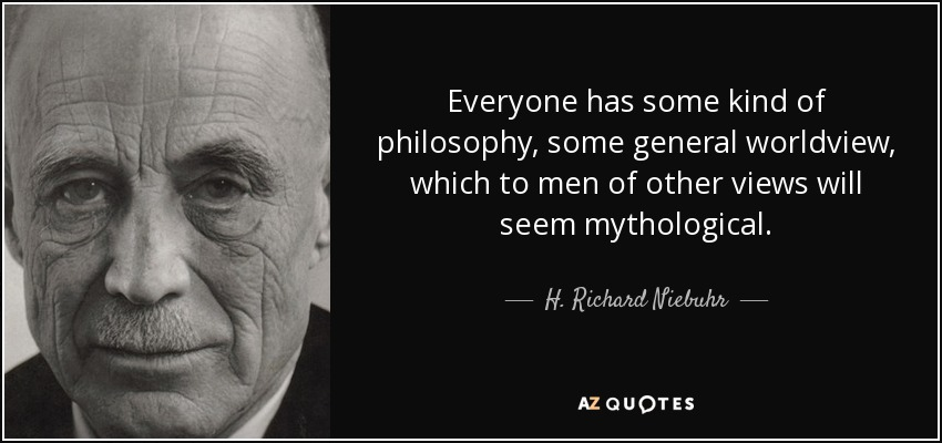 Everyone has some kind of philosophy, some general worldview, which to men of other views will seem mythological. - H. Richard Niebuhr
