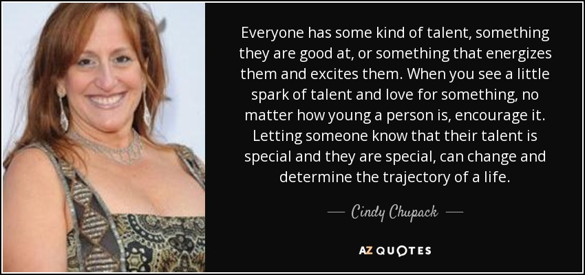 Everyone has some kind of talent, something they are good at, or something that energizes them and excites them. When you see a little spark of talent and love for something, no matter how young a person is, encourage it. Letting someone know that their talent is special and they are special, can change and determine the trajectory of a life. - Cindy Chupack