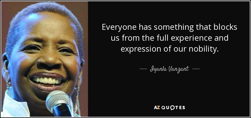 Everyone has something that blocks us from the full experience and expression of our nobility. - Iyanla Vanzant