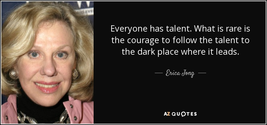 Everyone has talent. What is rare is the courage to follow the talent to the dark place where it leads. - Erica Jong