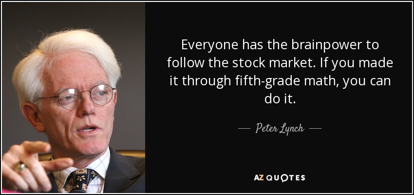 Everyone has the brainpower to follow the stock market. If you made it through fifth-grade math, you can do it. - Peter Lynch