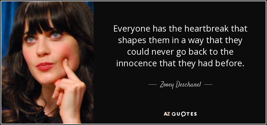 Everyone has the heartbreak that shapes them in a way that they could never go back to the innocence that they had before. - Zooey Deschanel