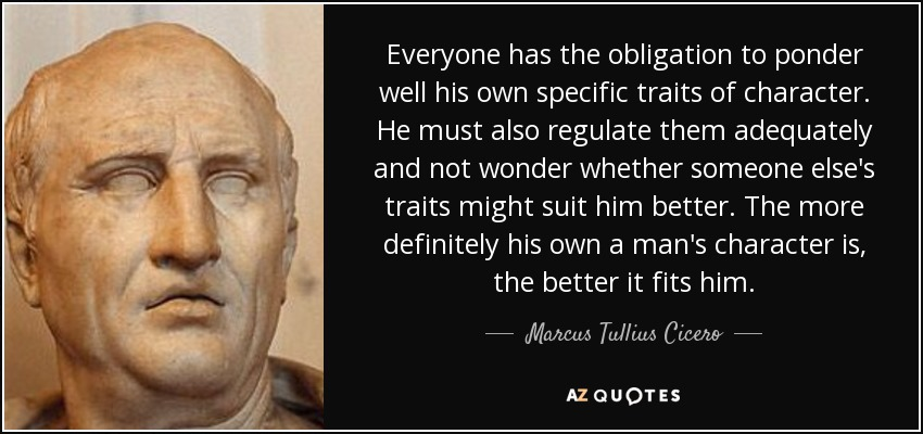 Everyone has the obligation to ponder well his own specific traits of character. He must also regulate them adequately and not wonder whether someone else's traits might suit him better. The more definitely his own a man's character is, the better it fits him. - Marcus Tullius Cicero