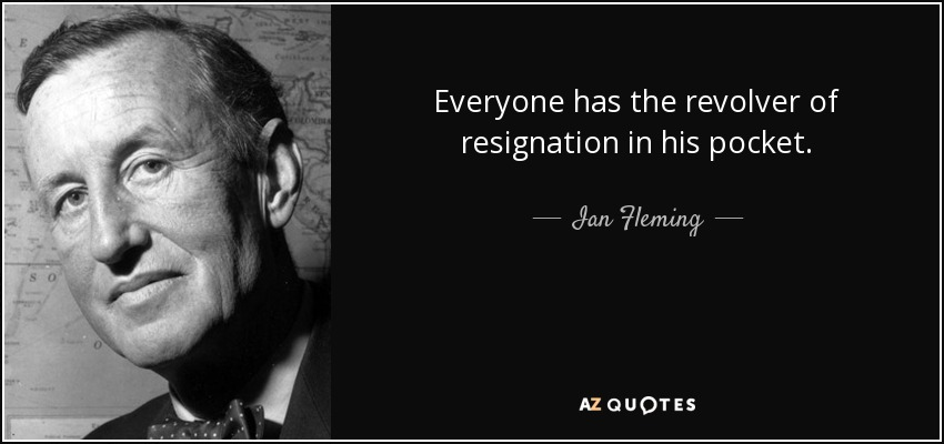Everyone has the revolver of resignation in his pocket. - Ian Fleming