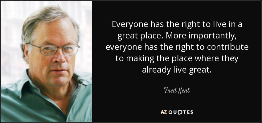 Everyone has the right to live in a great place. More importantly, everyone has the right to contribute to making the place where they already live great. - Fred Kent