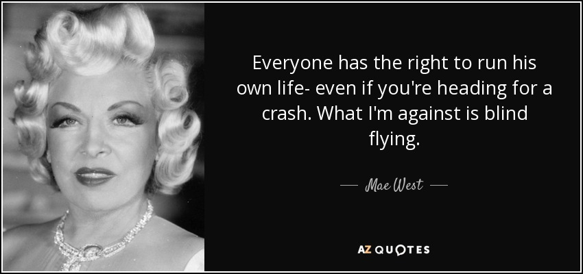 Everyone has the right to run his own life- even if you're heading for a crash. What I'm against is blind flying. - Mae West