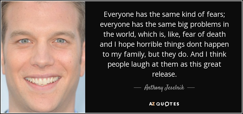 Everyone has the same kind of fears; everyone has the same big problems in the world, which is, like, fear of death and I hope horrible things dont happen to my family, but they do. And I think people laugh at them as this great release. - Anthony Jeselnik
