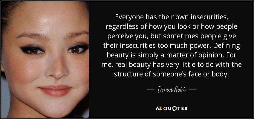 Everyone has their own insecurities, regardless of how you look or how people perceive you, but sometimes people give their insecurities too much power. Defining beauty is simply a matter of opinion. For me, real beauty has very little to do with the structure of someone's face or body. - Devon Aoki