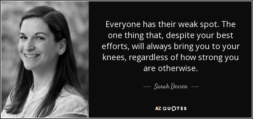 Everyone has their weak spot. The one thing that, despite your best efforts, will always bring you to your knees, regardless of how strong you are otherwise. - Sarah Dessen