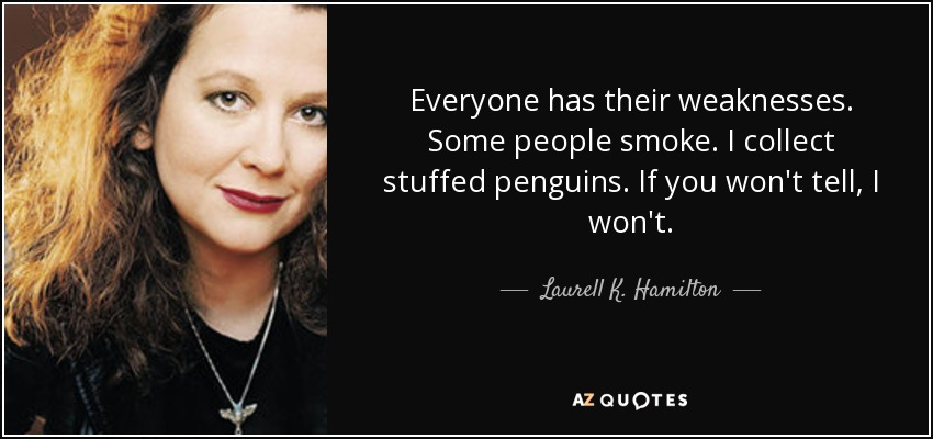 Everyone has their weaknesses. Some people smoke. I collect stuffed penguins. If you won't tell, I won't. - Laurell K. Hamilton