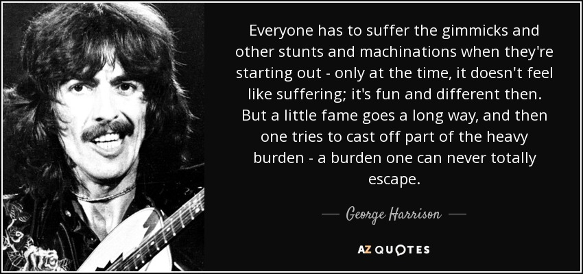 Everyone has to suffer the gimmicks and other stunts and machinations when they're starting out - only at the time, it doesn't feel like suffering; it's fun and different then. But a little fame goes a long way, and then one tries to cast off part of the heavy burden - a burden one can never totally escape. - George Harrison