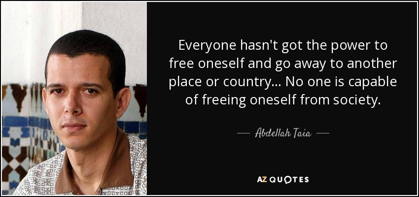 Everyone hasn't got the power to free oneself and go away to another place or country... No one is capable of freeing oneself from society. - Abdellah Taia