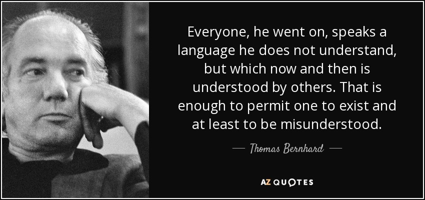 Everyone, he went on, speaks a language he does not understand, but which now and then is understood by others. That is enough to permit one to exist and at least to be misunderstood. - Thomas Bernhard