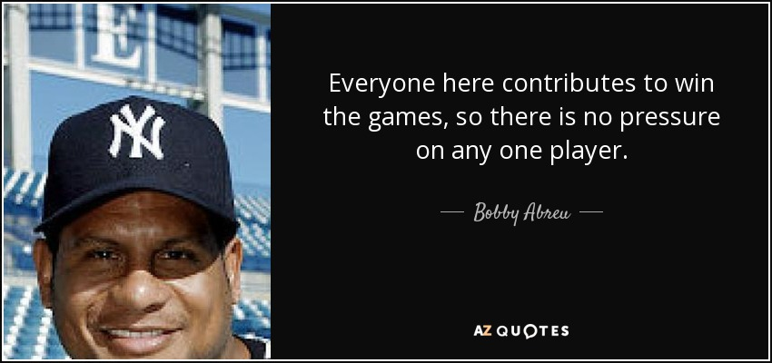 Everyone here contributes to win the games, so there is no pressure on any one player. - Bobby Abreu