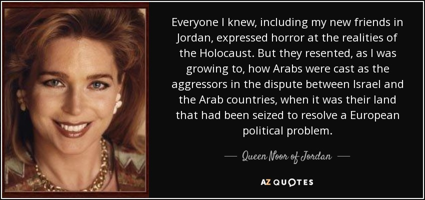 Everyone I knew, including my new friends in Jordan, expressed horror at the realities of the Holocaust. But they resented, as I was growing to, how Arabs were cast as the aggressors in the dispute between Israel and the Arab countries, when it was their land that had been seized to resolve a European political problem. - Queen Noor of Jordan