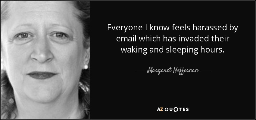 Everyone I know feels harassed by email which has invaded their waking and sleeping hours. - Margaret Heffernan