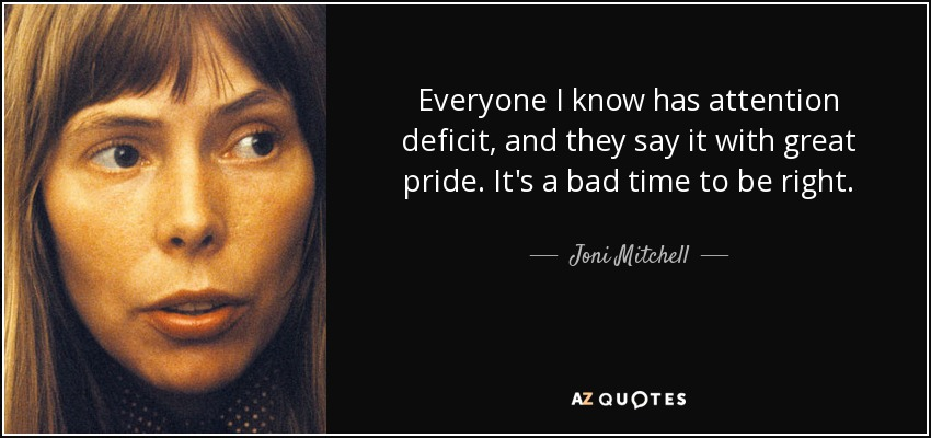 Everyone I know has attention deficit, and they say it with great pride. It's a bad time to be right. - Joni Mitchell