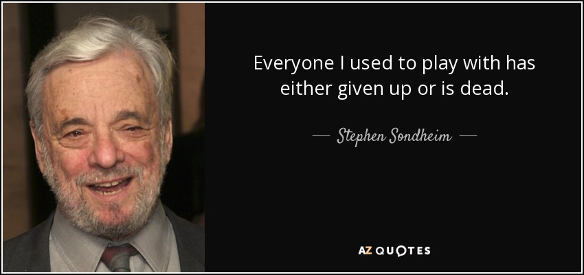 Everyone I used to play with has either given up or is dead. - Stephen Sondheim