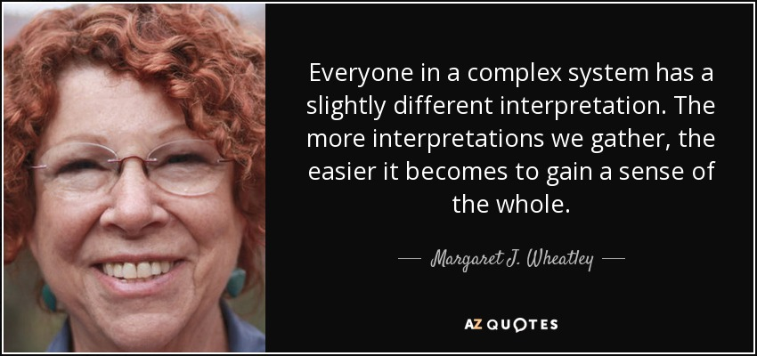 Everyone in a complex system has a slightly different interpretation. The more interpretations we gather, the easier it becomes to gain a sense of the whole. - Margaret J. Wheatley