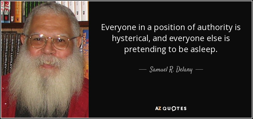 Everyone in a position of authority is hysterical, and everyone else is pretending to be asleep. - Samuel R. Delany