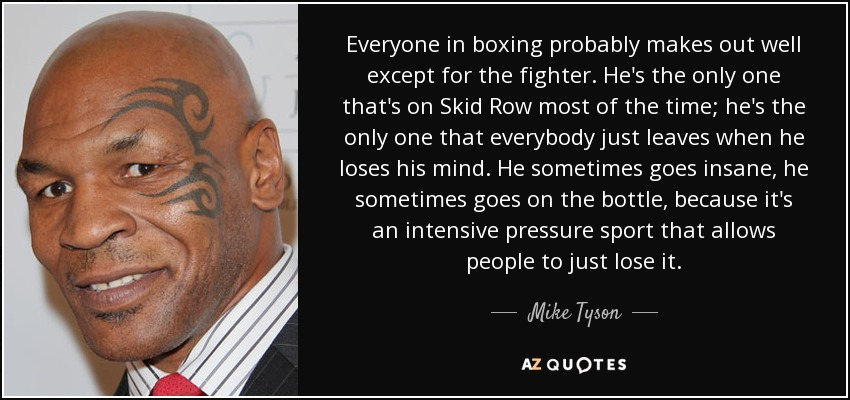 Everyone in boxing probably makes out well except for the fighter. He's the only one that's on Skid Row most of the time; he's the only one that everybody just leaves when he loses his mind. He sometimes goes insane, he sometimes goes on the bottle, because it's an intensive pressure sport that allows people to just lose it. - Mike Tyson