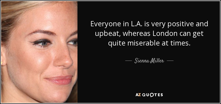 Everyone in L.A. is very positive and upbeat, whereas London can get quite miserable at times. - Sienna Miller