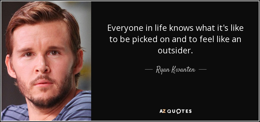 Everyone in life knows what it's like to be picked on and to feel like an outsider. - Ryan Kwanten
