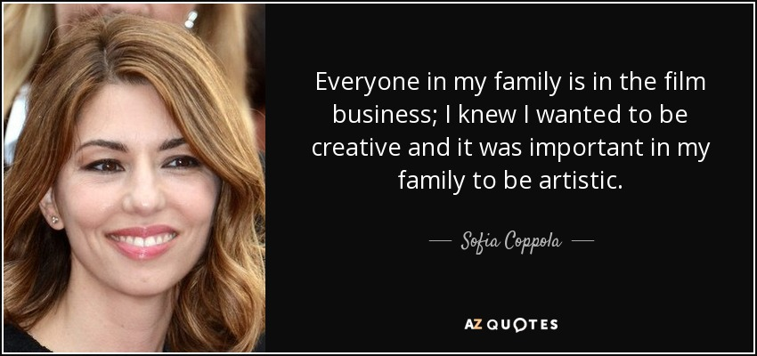 Everyone in my family is in the film business; I knew I wanted to be creative and it was important in my family to be artistic. - Sofia Coppola