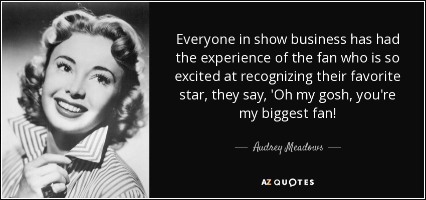 Everyone in show business has had the experience of the fan who is so excited at recognizing their favorite star, they say, 'Oh my gosh, you're my biggest fan! - Audrey Meadows