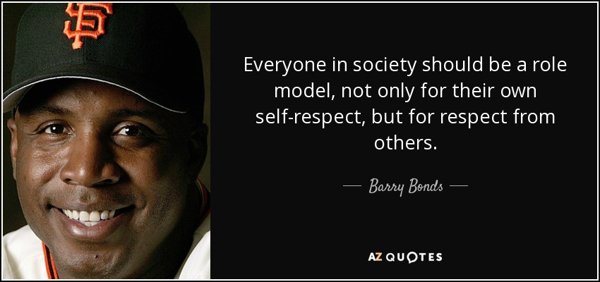 Everyone in society should be a role model, not only for their own self-respect, but for respect from others. - Barry Bonds
