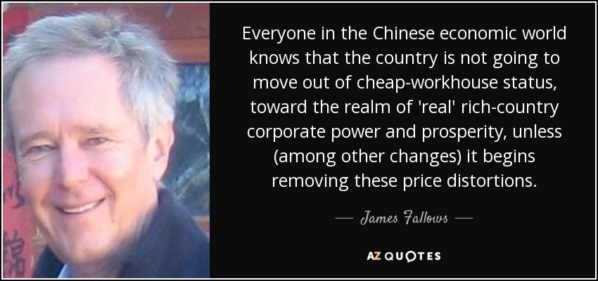 Everyone in the Chinese economic world knows that the country is not going to move out of cheap-workhouse status, toward the realm of 'real' rich-country corporate power and prosperity, unless (among other changes) it begins removing these price distortions. - James Fallows