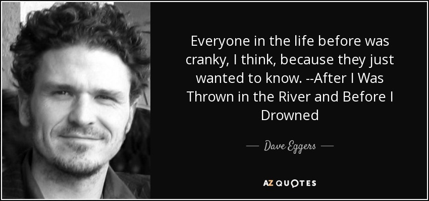 Everyone in the life before was cranky, I think, because they just wanted to know. --After I Was Thrown in the River and Before I Drowned - Dave Eggers