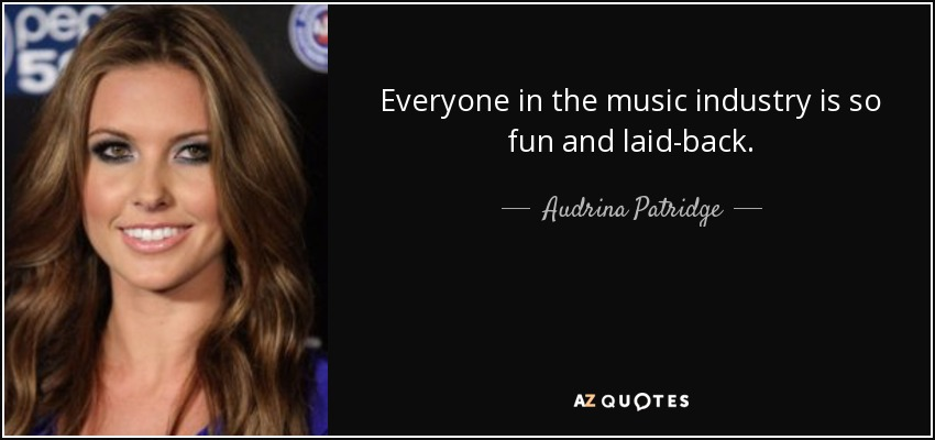 Everyone in the music industry is so fun and laid-back. - Audrina Patridge