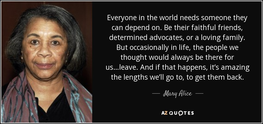 Everyone in the world needs someone they can depend on. Be their faithful friends, determined advocates, or a loving family. But occasionally in life, the people we thought would always be there for us…leave. And if that happens, it's amazing the lengths we'll go to, to get them back. - Mary Alice