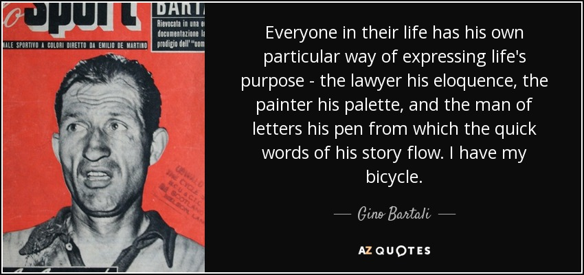 Everyone in their life has his own particular way of expressing life's purpose - the lawyer his eloquence, the painter his palette, and the man of letters his pen from which the quick words of his story flow. I have my bicycle. - Gino Bartali