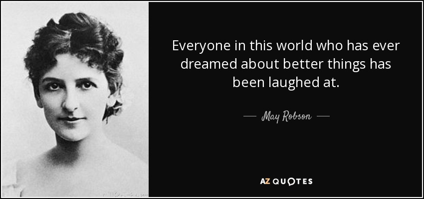 Everyone in this world who has ever dreamed about better things has been laughed at. - May Robson